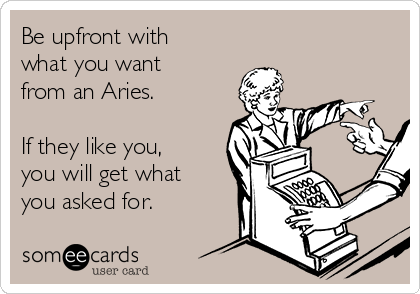 Be upfront with what you want from an Aries.  If they like you,  you will get what you asked for.