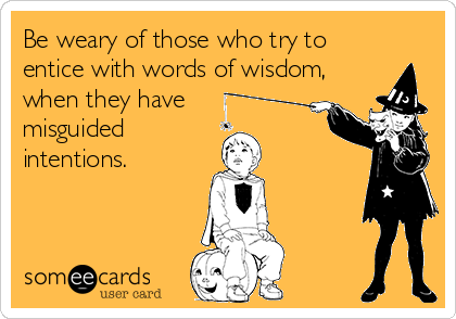 Be weary of those who try to entice with words of wisdom, when they have misguided  intentions.