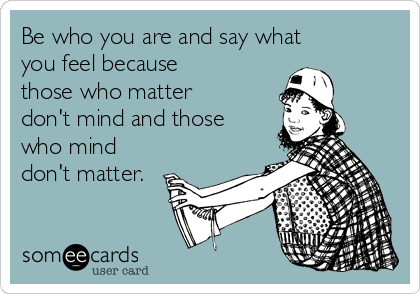 Be who you are and say what you feel because those who matter don't mind and those who mind don't matter.
