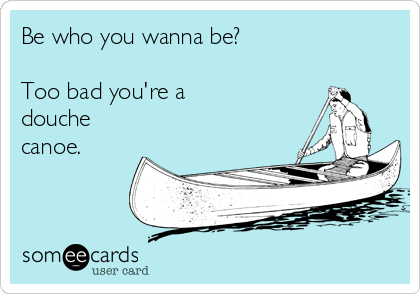 Be who you wanna be?  Too bad you're a douche  canoe.