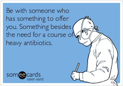 Be with someone who has something to offer you. Something besides the need for a course of heavy antibiotics.