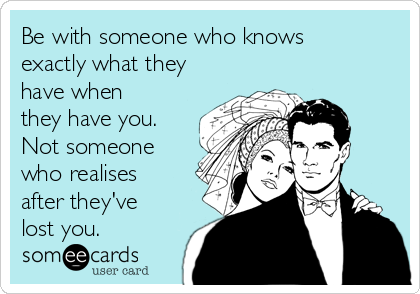 Be with someone who knows exactly what they have when they have you. Not someone who realises after they've lost you.
