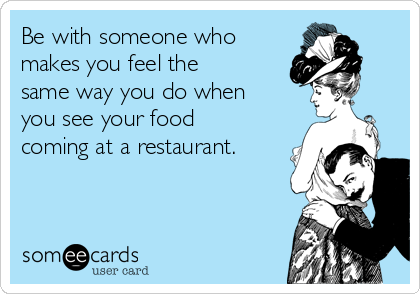 Be with someone who makes you feel the same way you do when you see your food coming at a restaurant.