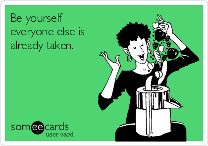 Be yourself everyone else is already taken.