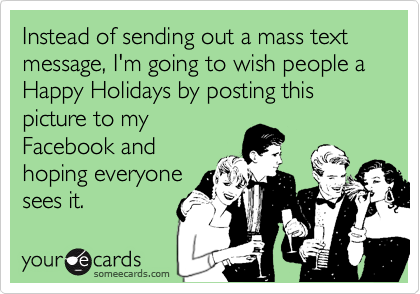 Instead of sending out a mass text message, I'm going to wish people a Happy Holidays by posting this picture to my Facebook and hoping everyone sees it.