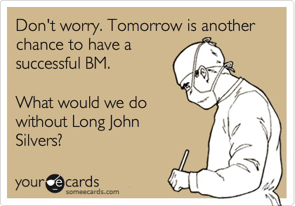Don't worry. Tomorrow is another chance to have a successful BM.  What would we do without Long John Silvers?