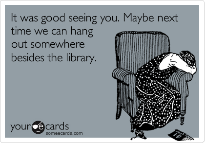 It was good seeing you. Maybe next time we can hangout somewherebesides the library.