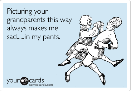 Picturing your grandparents this way always makes me sad......in my pants.
