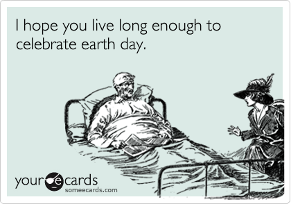 I hope you live long enough to celebrate earth day.