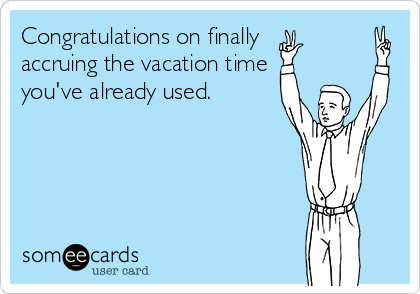 Congratulations on finally  accruing the vacation time you've already used.