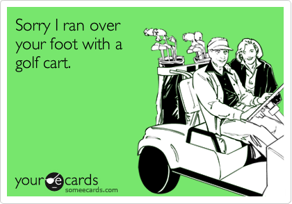 Sorry I ran overyour foot with agolf cart.