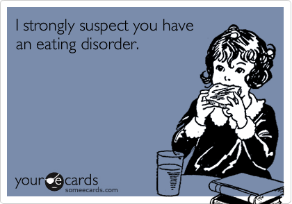 I strongly suspect you havean eating disorder.