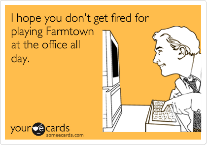 I hope you don't get fired for playing Farmtown at the office all day.