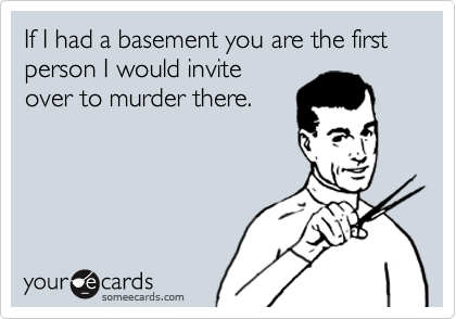 If I had a basement you are the first  person I would invite  over to murder there.