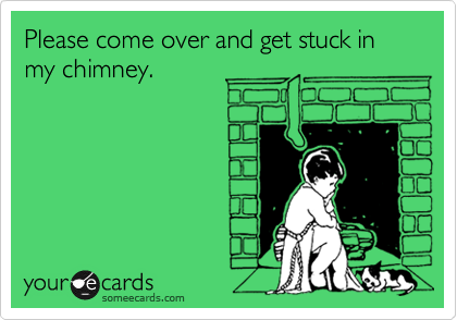 Please come over and get stuck in my chimney.