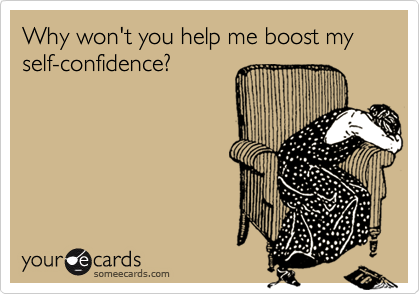 Why won't you help me boost my self-confidence?