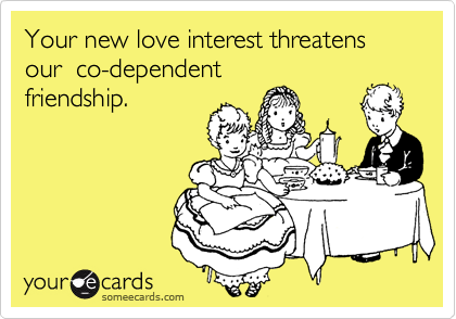 Your new love interest threatens our  co-dependent