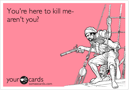 You're here to kill me-aren't you?