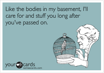 Like the bodies in my basement, I'll care for and stuff you long after you've passed on.