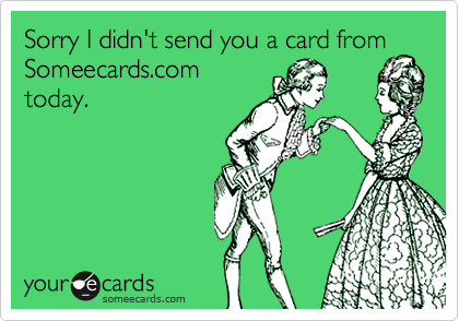 Sorry I didn't send you a card fromSomeecards.comtoday.