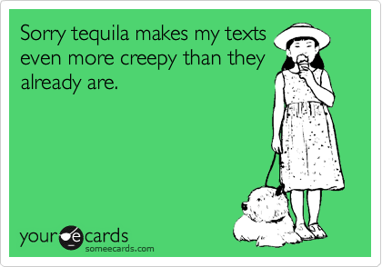 Sorry tequila makes my texts even more creepy than they already are.