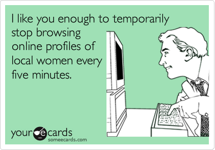 I like you enough to temporarily stop browsing online profiles of local women every five minutes.