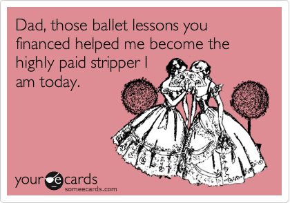 Dad, those ballet lessons you financed helped me become the highly paid stripper I