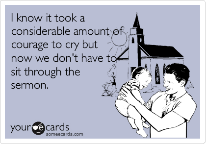 I know it took a considerable amount of courage to cry but now we don't have to sit through the sermon.