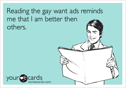 Reading the gay want ads reminds me that I am better thenothers.
