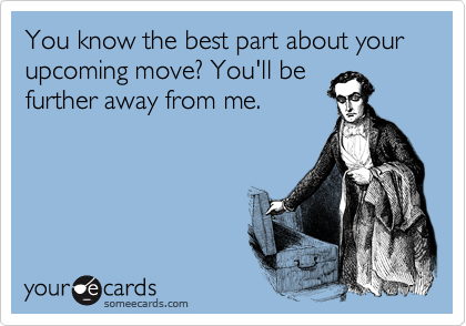 You know the best part about your upcoming move? You'll be further away from me.