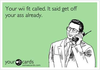 Your wii fit called. It said get off your ass already.