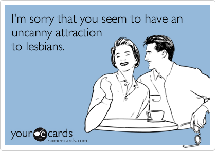 I'm sorry that you seem to have an uncanny attractionto lesbians.