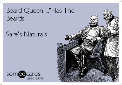 "Beard Queen.....""Has The Beards.""   Sare's Naturals"