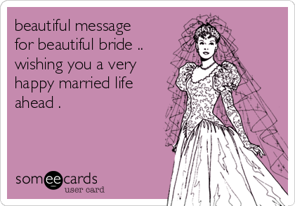 beautiful message for beautiful bride .. wishing you a very happy married life ahead .