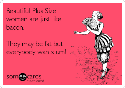 Beautiful Plus Size women are just like bacon.  They may be fat but everybody wants um!