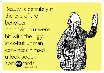 Beauty is definitely in the eye of the beholder It's obvious u were hit with the ugly stick-but ur man convinces himself u look good!