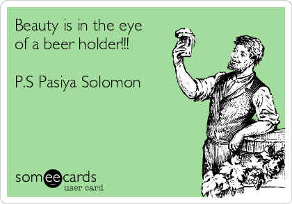 Beauty is in the eye of a beer holder!!!  P.S Pasiya Solomon