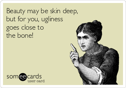 Beauty may be skin deep,  but for you, ugliness  goes close to  the bone!