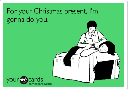 For your Christmas present, I'm gonna do you.