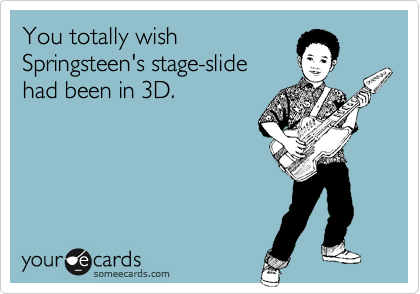 You totally wishSpringsteen's stage-slide had been in 3D.
