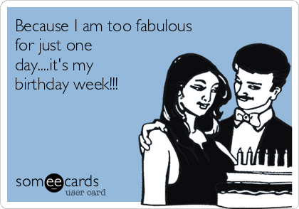 Because I am too fabulous for just one day....it's my birthday week!!!