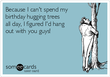 Because I can't spend my birthday hugging trees all day, I figured I'd hang out with you guys!