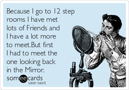 Because I go to 12 step rooms I have met lots of Friends and I have a lot more to meet.But first I had to meet the one looking back in the Mirror.