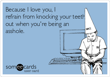Because I love you, I refrain from knocking your teeth out when you're being an asshole.