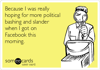 Because I was really hoping for more political bashing and slander when I got on Facebook this morning.