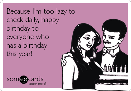 Because I'm too lazy to check daily, happy birthday to  everyone who has a birthday this year!