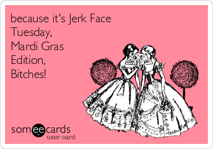 because it's Jerk Face  Tuesday,  Mardi Gras Edition,  Bitches!