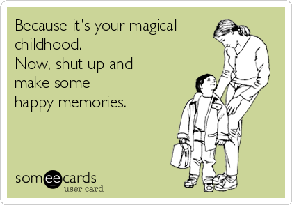 Because it's your magical childhood.  Now, shut up and make some  happy memories.