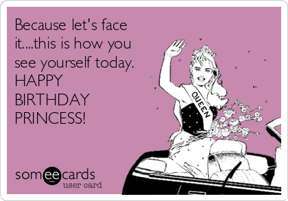 Because Lets Face Itthis Is How You See Yourself Today HAPPY – Princess Happy Birthday Cards