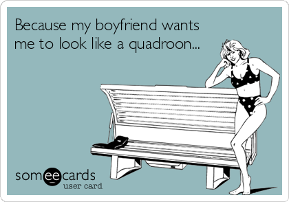 Because my boyfriend wants me to look like a quadroon...